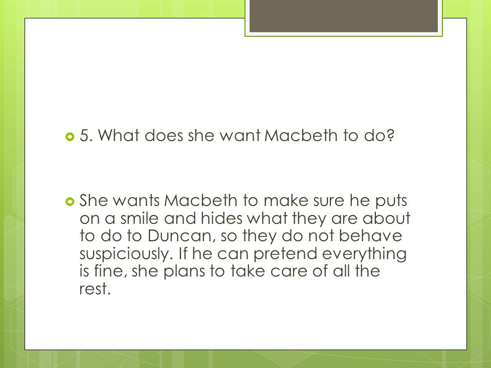  5. What does she want Macbeth to do?  She wants Macbeth to make sure he puts on a smile and hides what they are about to do to Duncan, so they do n