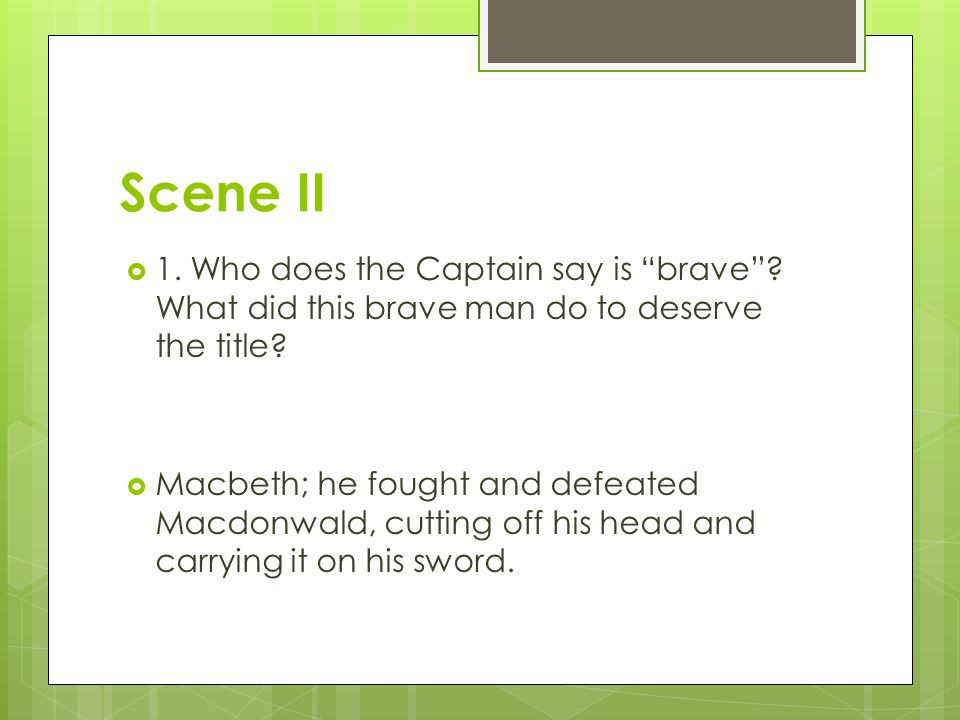 "Scene II  1. Who does the Captain say is ""brave""? What did this brave man do to deserve the title?  Macbeth; he fought and defeated Macdonwald, cutt"