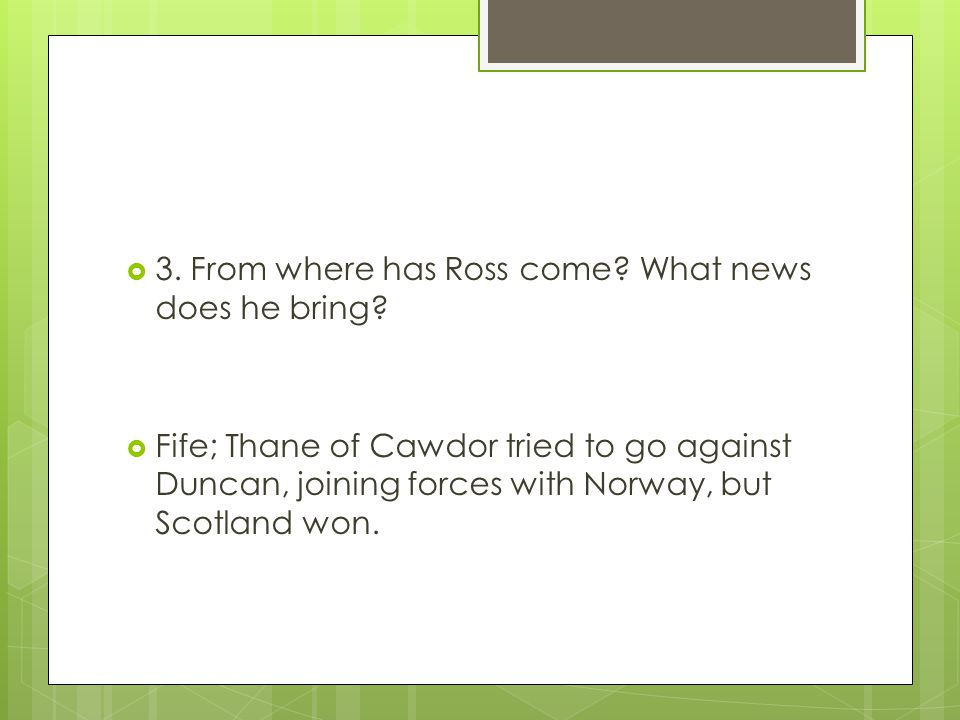  3. From where has Ross come? What news does he bring?  Fife; Thane of Cawdor tried to go against Duncan, joining forces with Norway, but Scotland w