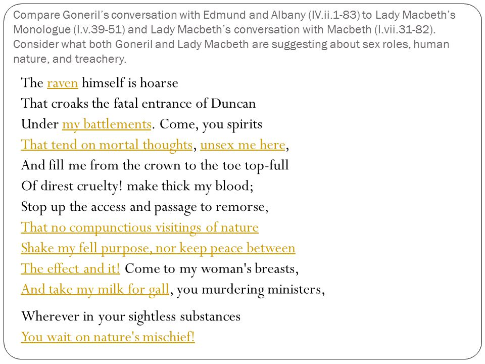 Compare Goneril's conversation with Edmund and Albany (IV.ii.1-83) to Lady Macbeth's Monologue (I.v.39-51) and Lady Macbeth's conversation with Macbet