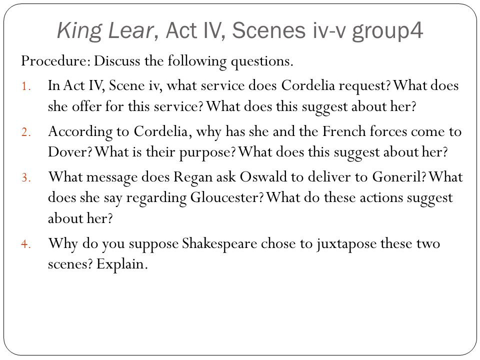 King Lear, Act IV, Scenes iv-v group4 Procedure: Discuss the following questions. 1. In Act IV, Scene iv, what service does Cordelia request? What doe