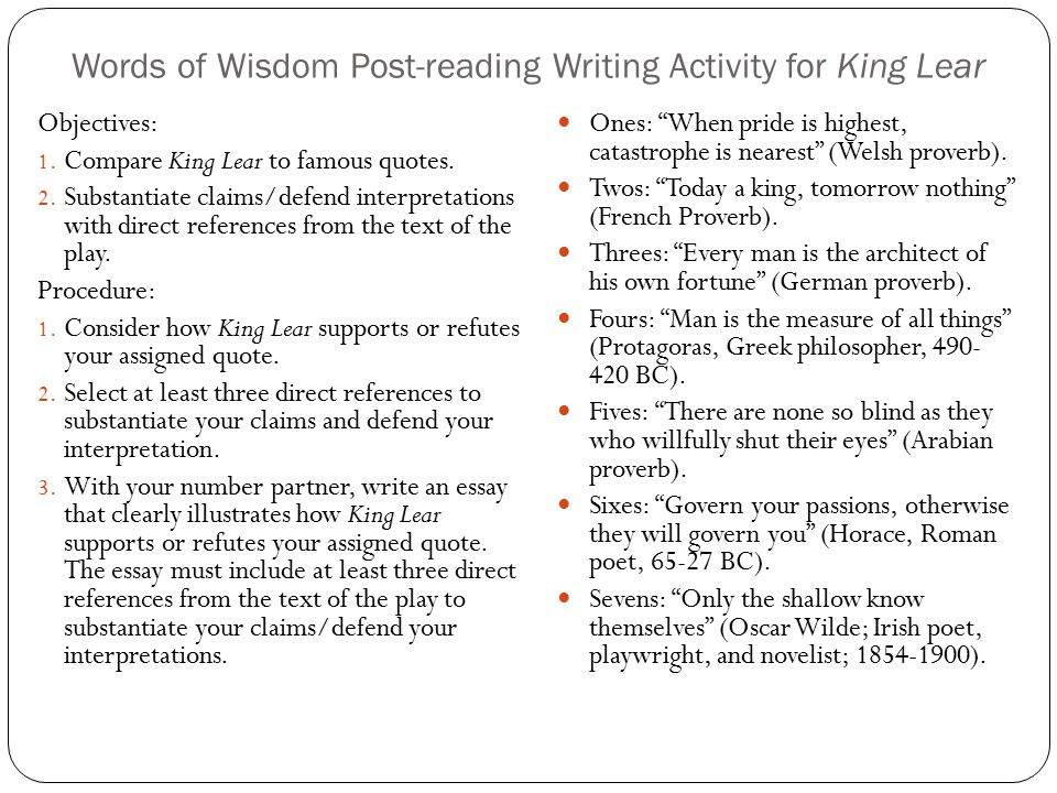 Words of Wisdom Post-reading Writing Activity for King Lear Objectives: 1. Compare King Lear to famous quotes. 2. Substantiate claims/defend interpret