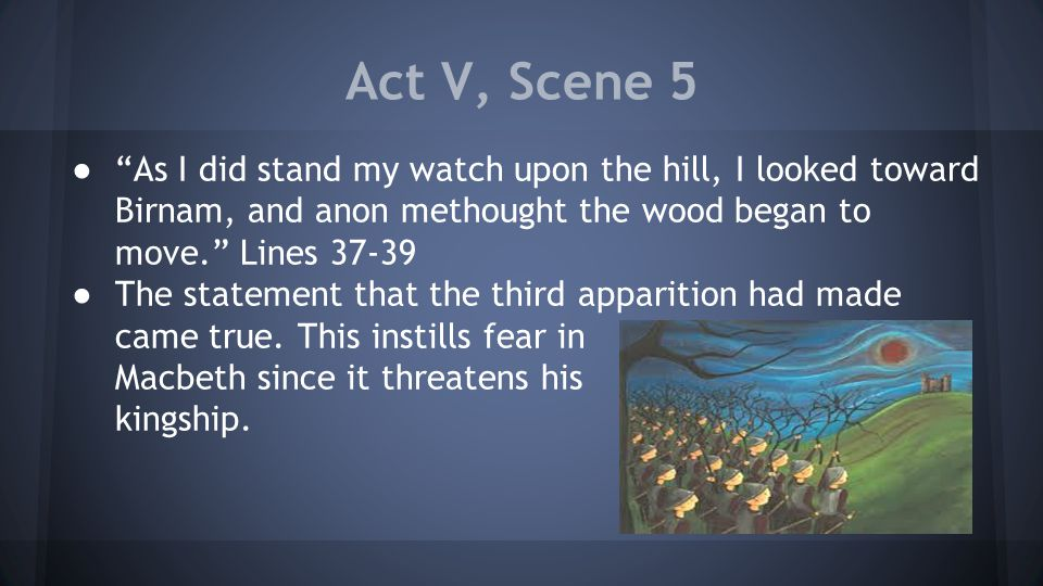 Act V, Scene 5 ● As I did stand my watch upon the hill, I looked toward Birnam, and anon methought the wood began to move. Lines 37-39 ● The statement that the third apparition had made came true.