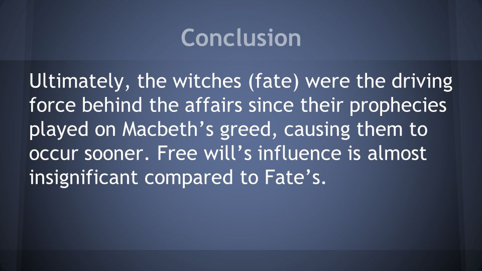 Conclusion Ultimately, the witches (fate) were the driving force behind the affairs since their prophecies played on Macbeth's greed, causing them to occur sooner.