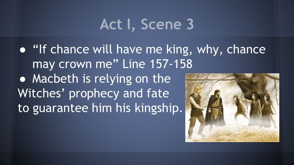Act I, Scene 3 ● If chance will have me king, why, chance may crown me Line 157-158 ● Macbeth is relying on the Witches' prophecy and fate to guarantee him his kingship.