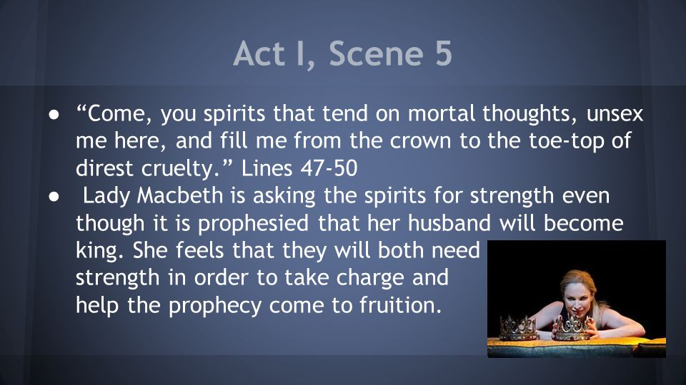 Act I, Scene 5 ● Come, you spirits that tend on mortal thoughts, unsex me here, and fill me from the crown to the toe-top of direst cruelty. Lines 47-50 ● Lady Macbeth is asking the spirits for strength even though it is prophesied that her husband will become king.