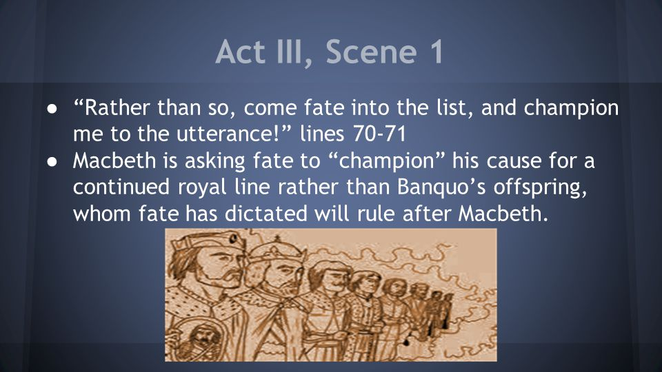 Act III, Scene 1 ● Rather than so, come fate into the list, and champion me to the utterance! lines 70-71 ● Macbeth is asking fate to champion his cause for a continued royal line rather than Banquo's offspring, whom fate has dictated will rule after Macbeth.