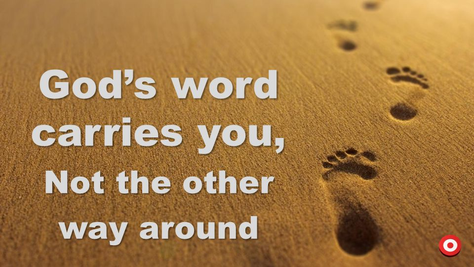 God's word carries you, Not the other way around