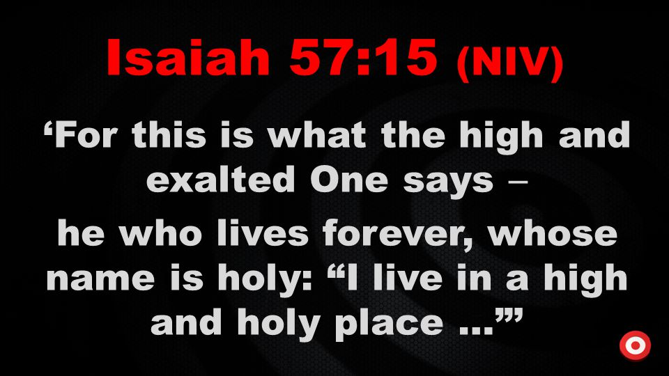 """Isaiah 57:15 (NIV) 'For this is what the high and exalted One says  he who lives forever, whose name is holy: """"I live in a high and holy place …""""'"""