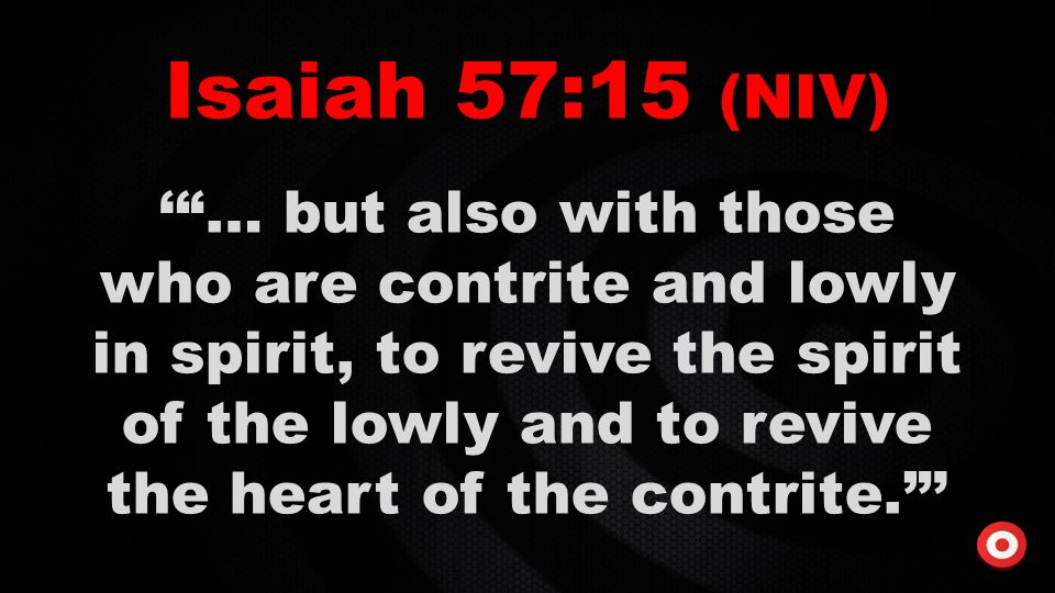 """Isaiah 57:15 (NIV) '""""… but also with those who are contrite and lowly in spirit, to revive the spirit of the lowly and to revive the heart of the cont"""