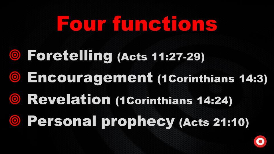 Four functions  Foretelling (Acts 11:27-29)  Encouragement (1Corinthians 14:3)  Revelation (1Corinthians 14:24)  Personal prophecy (Acts 21:10)