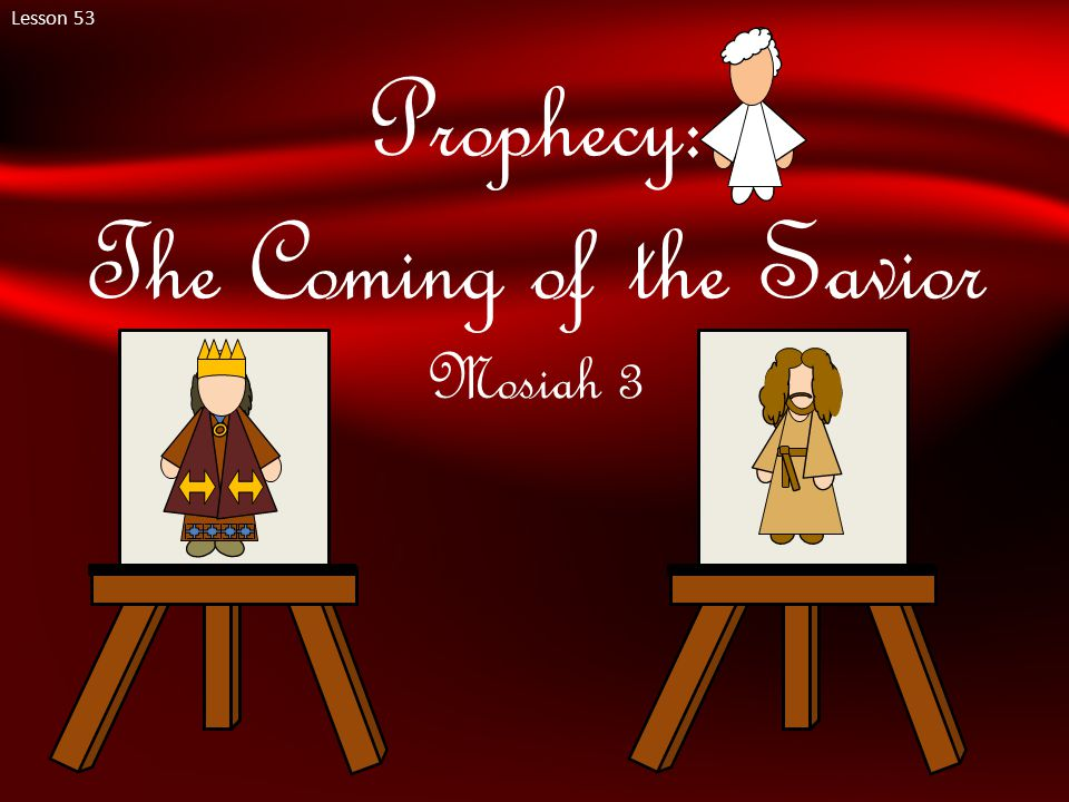Lesson 53 Prophecy: The Coming of the Savior Mosiah 3