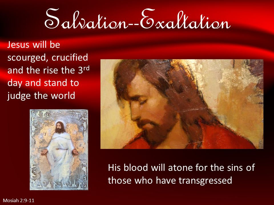 Salvation--Exaltation Mosiah 2:9-11 Jesus will be scourged, crucified and the rise the 3 rd day and stand to judge the world His blood will atone for the sins of those who have transgressed