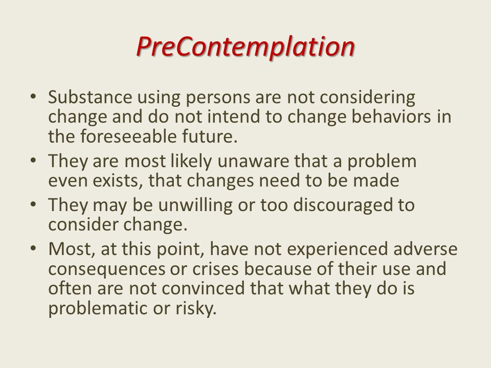 PreContemplation Substance using persons are not considering change and do not intend to change behaviors in the foreseeable future. They are most lik