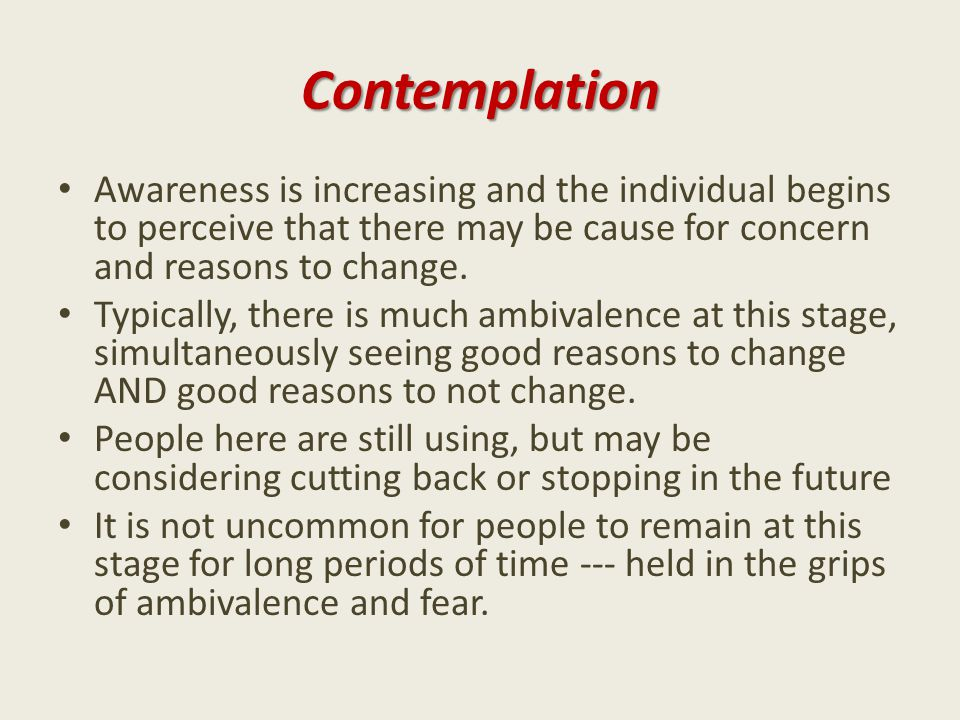 Contemplation Awareness is increasing and the individual begins to perceive that there may be cause for concern and reasons to change.