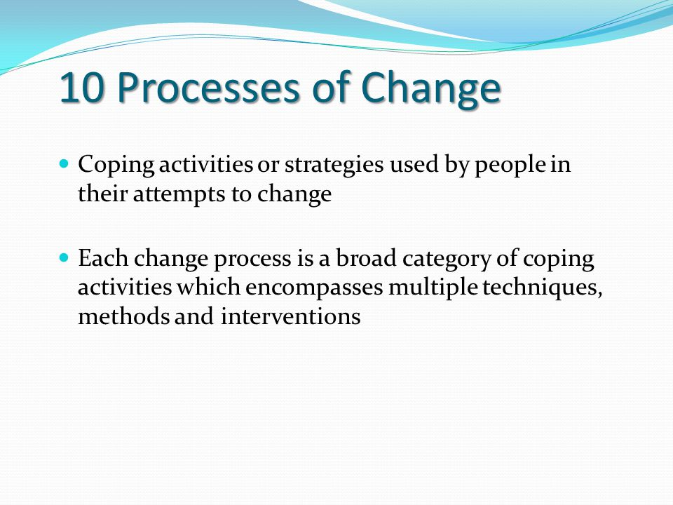 10 Processes of Change Coping activities or strategies used by people in their attempts to change Each change process is a broad category of coping activities which encompasses multiple techniques, methods and interventions