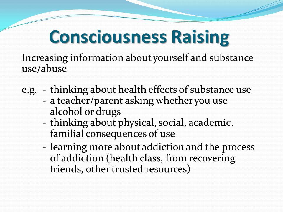 Consciousness Raising Increasing information about yourself and substance use/abuse e.g.-thinking about health effects of substance use -a teacher/parent asking whether you use alcohol or drugs -thinking about physical, social, academic, familial consequences of use -learning more about addiction and the process of addiction (health class, from recovering friends, other trusted resources)