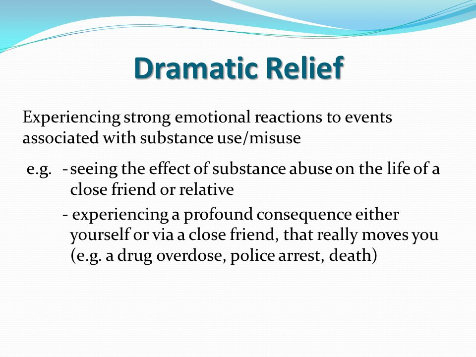 Dramatic Relief Experiencing strong emotional reactions to events associated with substance use/misuse e.g.-seeing the effect of substance abuse on th