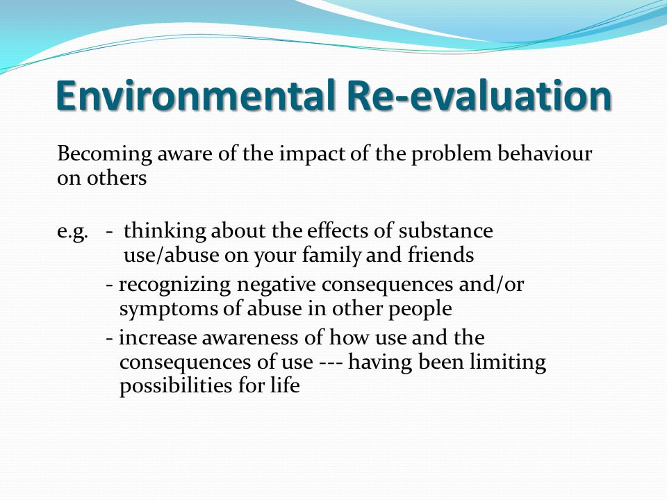 Environmental Re-evaluation Becoming aware of the impact of the problem behaviour on others e.g.-thinking about the effects of substance use/abuse on your family and friends - recognizing negative consequences and/or symptoms of abuse in other people - increase awareness of how use and the consequences of use --- having been limiting possibilities for life