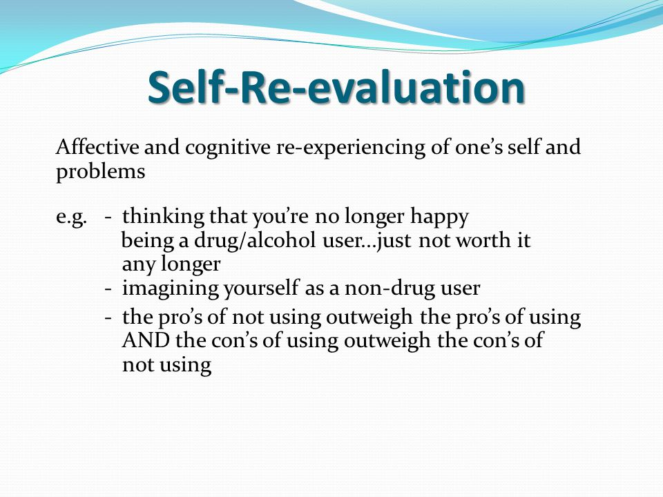 Self-Re-evaluation Affective and cognitive re-experiencing of one's self and problems e.g.-thinking that you're no longer happy being a drug/alcohol user...just not worth it any longer -imagining yourself as a non-drug user -the pro's of not using outweigh the pro's of using AND the con's of using outweigh the con's of not using