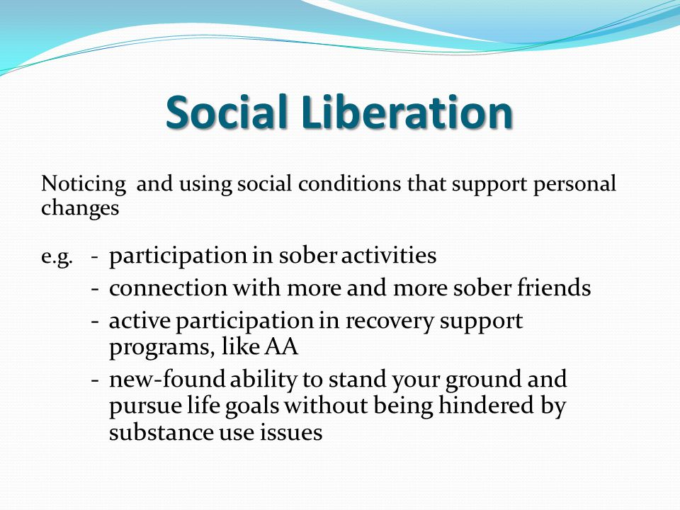 Social Liberation Noticing and using social conditions that support personal changes e.g.- participation in sober activities -connection with more and