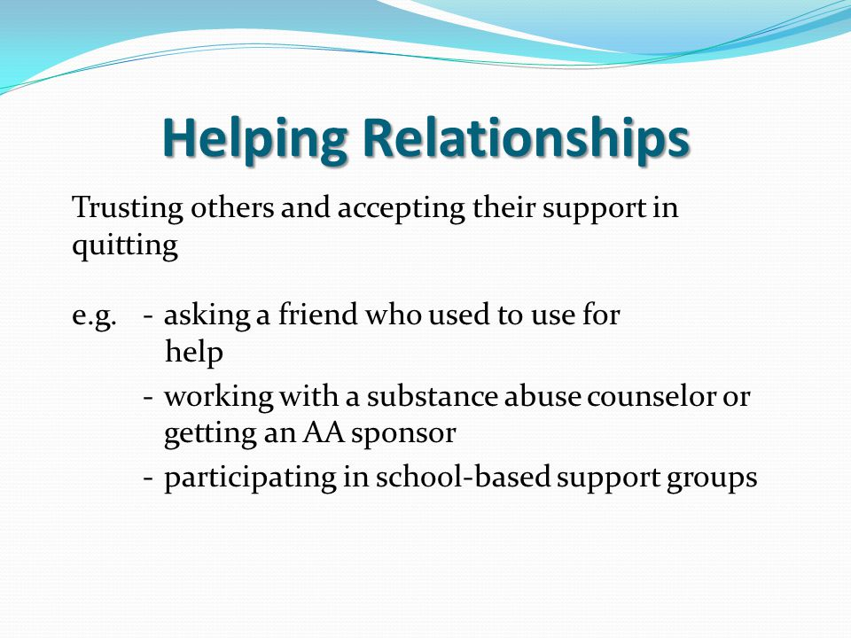 Helping Relationships Trusting others and accepting their support in quitting e.g.- asking a friend who used to use for help - working with a substanc