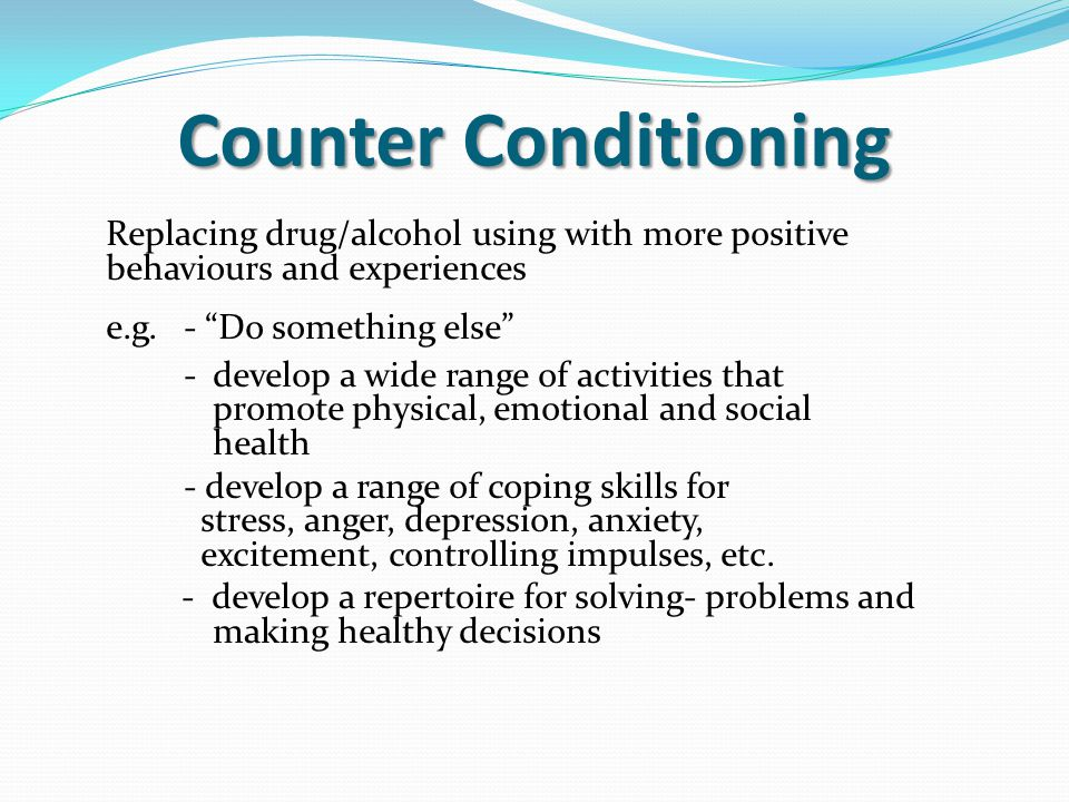 """Counter Conditioning Replacing drug/alcohol using with more positive behaviours and experiences e.g. - """"Do something else"""" -develop a wide range of ac"""