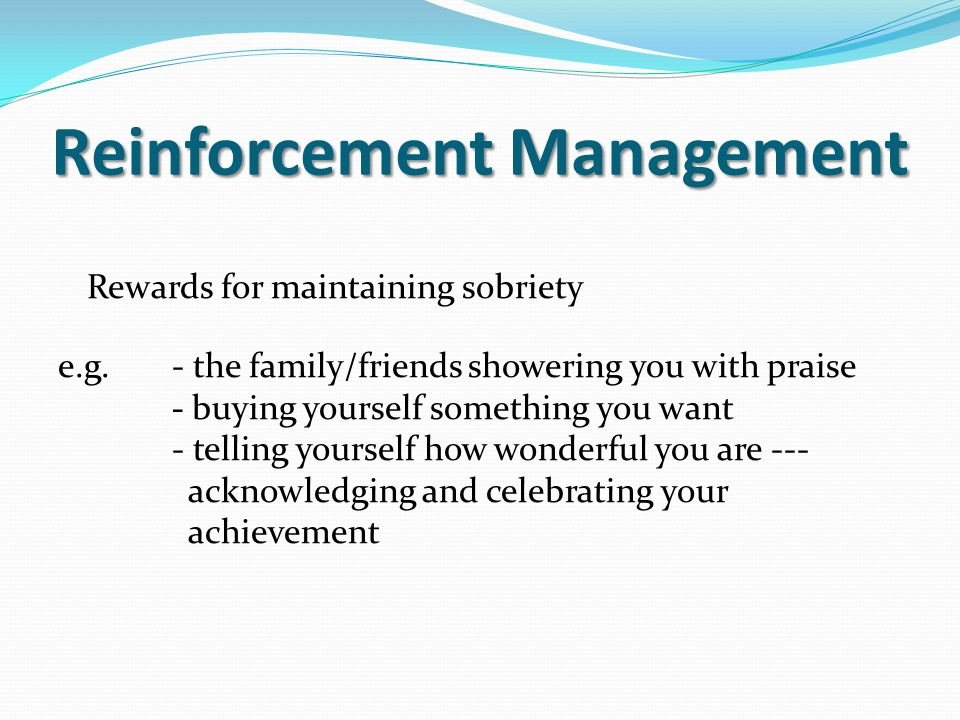 Reinforcement Management Rewards for maintaining sobriety e.g.- the family/friends showering you with praise - buying yourself something you want - te