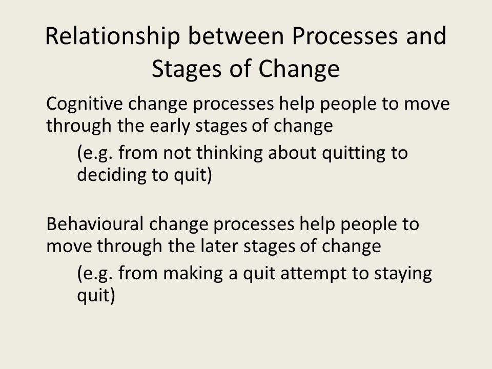Relationship between Processes and Stages of Change Cognitive change processes help people to move through the early stages of change (e.g. from not t
