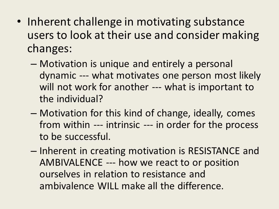 Inherent challenge in motivating substance users to look at their use and consider making changes: – Motivation is unique and entirely a personal dynamic --- what motivates one person most likely will not work for another --- what is important to the individual.