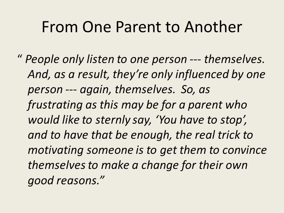 """From One Parent to Another """" People only listen to one person --- themselves. And, as a result, they're only influenced by one person --- again, thems"""