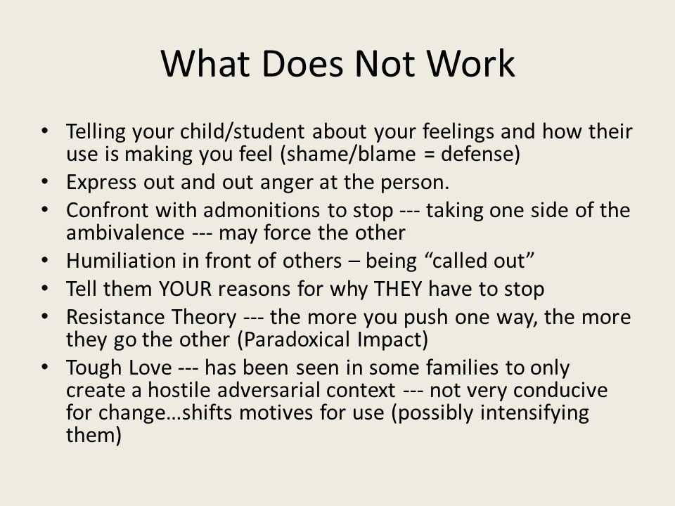 What Does Not Work Telling your child/student about your feelings and how their use is making you feel (shame/blame = defense) Express out and out ang
