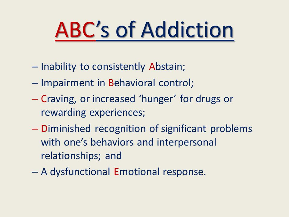 ABC's of Addiction – Inability to consistently Abstain; – Impairment in Behavioral control; – Craving, or increased 'hunger' for drugs or rewarding experiences; – Diminished recognition of significant problems with one's behaviors and interpersonal relationships; and – A dysfunctional Emotional response.