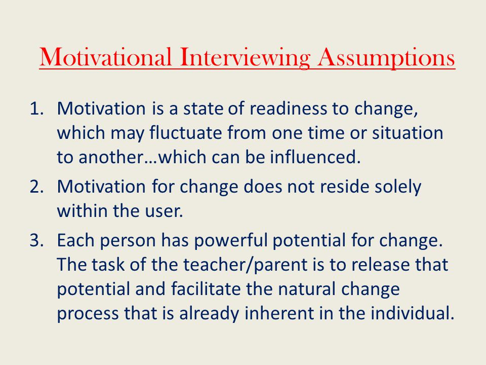 Motivational Interviewing Assumptions 1.Motivation is a state of readiness to change, which may fluctuate from one time or situation to another…which