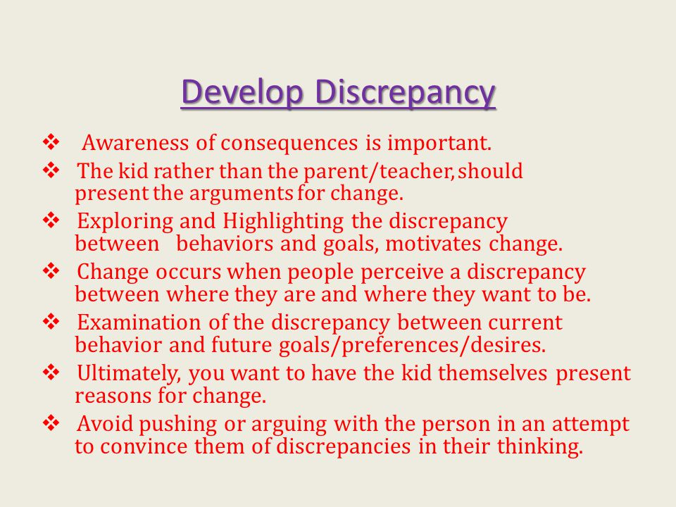 Develop Discrepancy  Awareness of consequences is important.  The kid rather than the parent/teacher, should present the arguments for change.  Exp