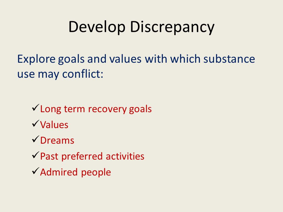 Develop Discrepancy Explore goals and values with which substance use may conflict: Long term recovery goals Values Dreams Past preferred activities Admired people