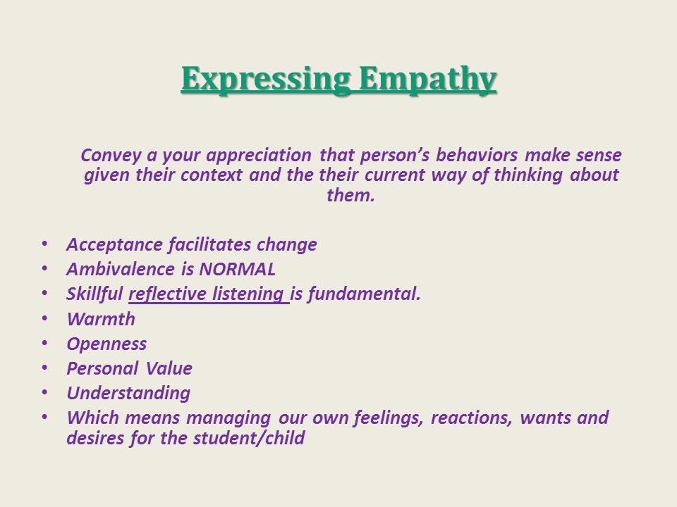 Expressing Empathy Convey a your appreciation that person's behaviors make sense given their context and the their current way of thinking about them.