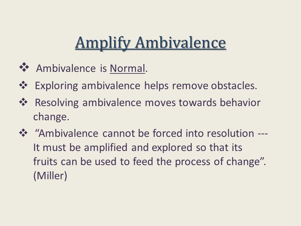 Amplify Ambivalence  Ambivalence is Normal.  Exploring ambivalence helps remove obstacles.