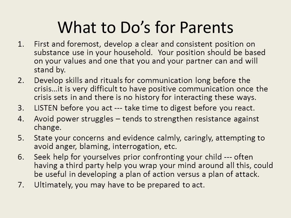 What to Do's for Parents 1.First and foremost, develop a clear and consistent position on substance use in your household.