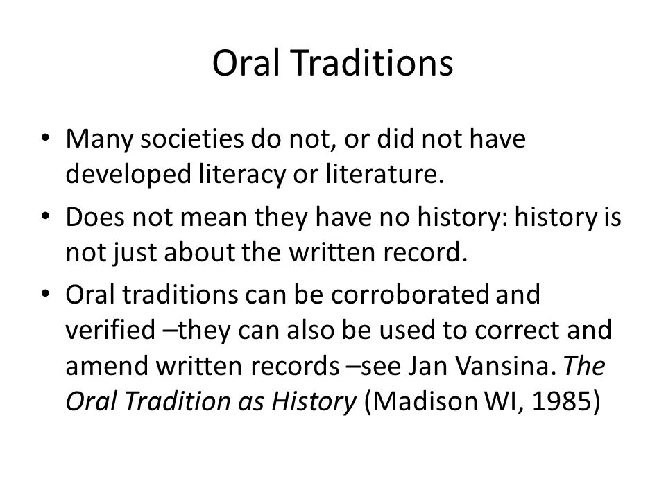 Oral societies and Traditions Many societies have finely-tuned and very accurate means of conveying history in oral form.