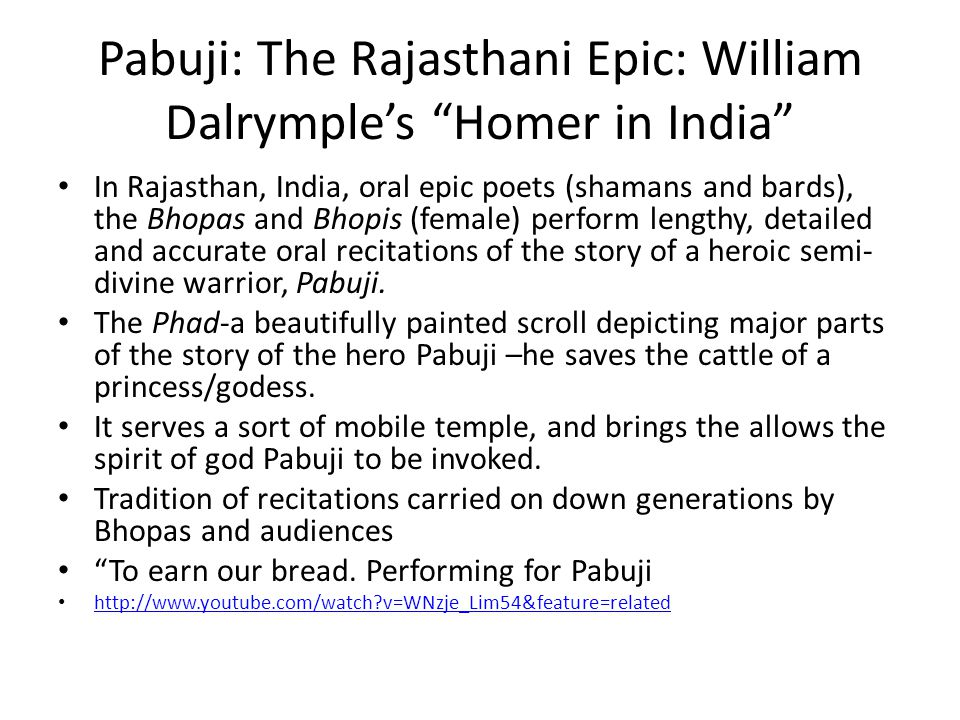 Pabuji: The Rajasthani Epic: William Dalrymple's Homer in India In Rajasthan, India, oral epic poets (shamans and bards), the Bhopas and Bhopis (female) perform lengthy, detailed and accurate oral recitations of the story of a heroic semi- divine warrior, Pabuji.