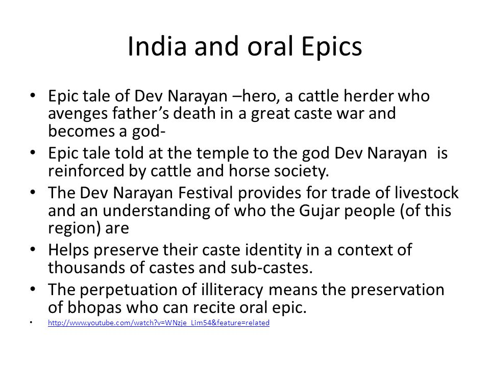 India and oral Epics Epic tale of Dev Narayan –hero, a cattle herder who avenges father's death in a great caste war and becomes a god- Epic tale told at the temple to the god Dev Narayan is reinforced by cattle and horse society.