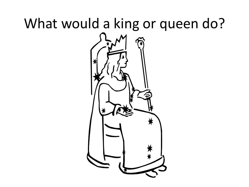 Think Group Share What would a king or queen do.