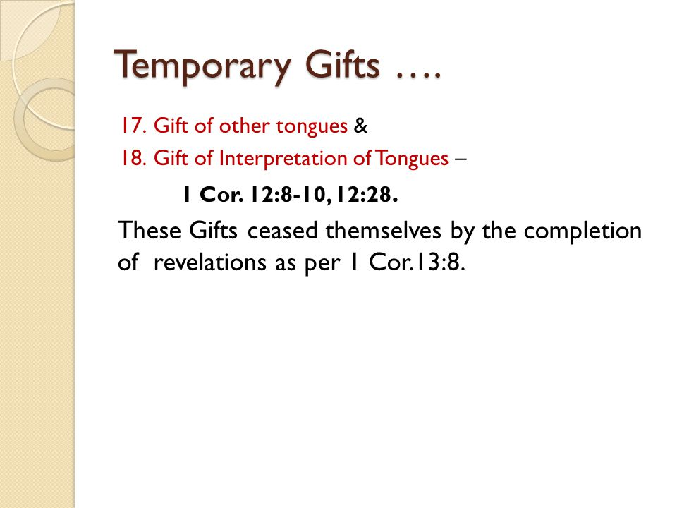 Temporary Gifts …. 17.Gift of other tongues & 18.Gift of Interpretation of Tongues – 1 Cor. 12:8-10, 12:28. These Gifts ceased themselves by the compl