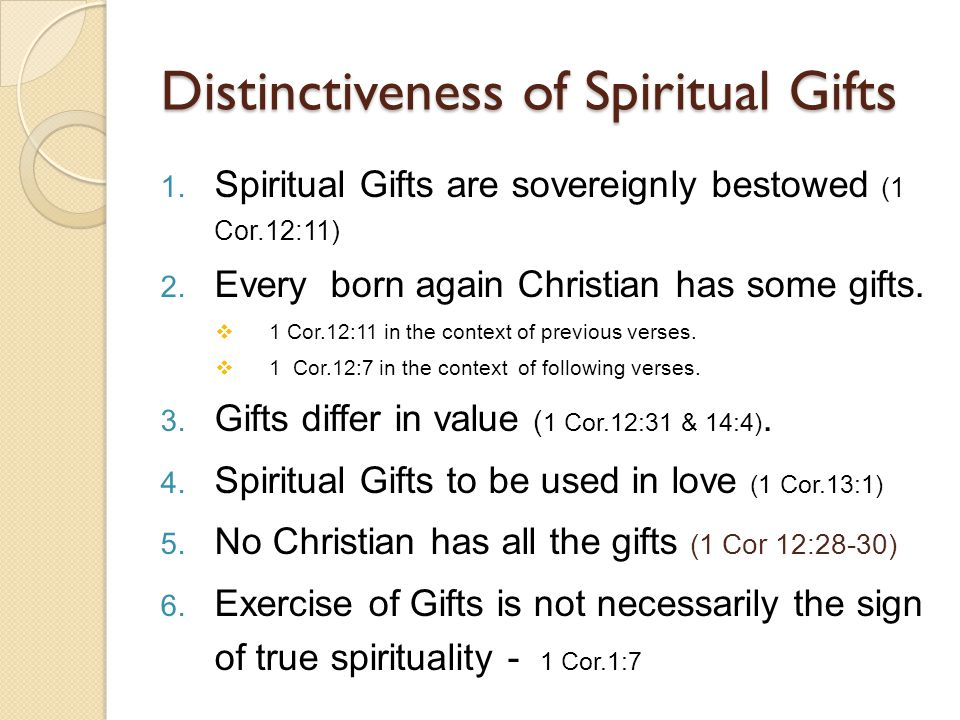 Distinctiveness of Spiritual Gifts 1. Spiritual Gifts are sovereignly bestowed (1 Cor.12:11) 2. Every born again Christian has some gifts.  1 Cor.12: