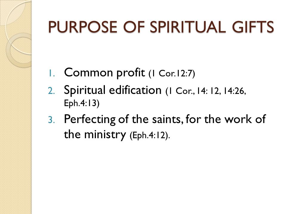 PURPOSE OF SPIRITUAL GIFTS 1. Common profit (1 Cor.12:7) 2. Spiritual edification (1 Cor., 14: 12, 14:26, Eph.4:13) 3. Perfecting of the saints, for t