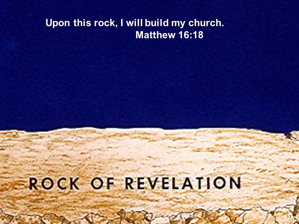 11 Upon this rock, I will build my church. Matthew 16:18