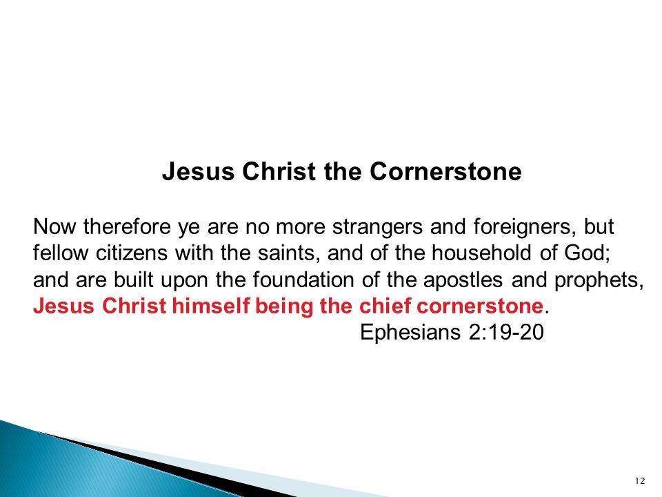 Jesus Christ the Cornerstone Now therefore ye are no more strangers and foreigners, but fellow citizens with the saints, and of the household of God;