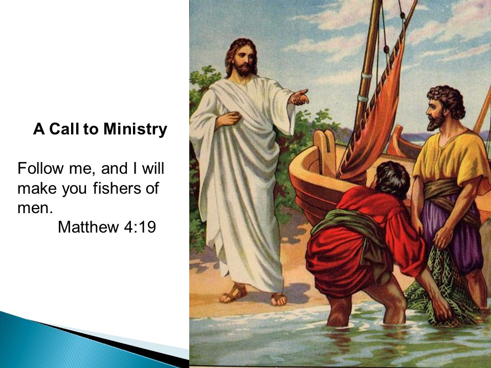 17 A Call to Ministry Follow me, and I will make you fishers of men. Matthew 4:19 A Call to Ministry Follow me, and I will make you fishers of men. Ma