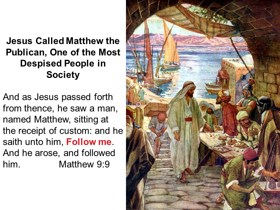 18 Jesus Called Matthew the Publican, One of the Most Despised People in Society And as Jesus passed forth from thence, he saw a man, named Matthew, s